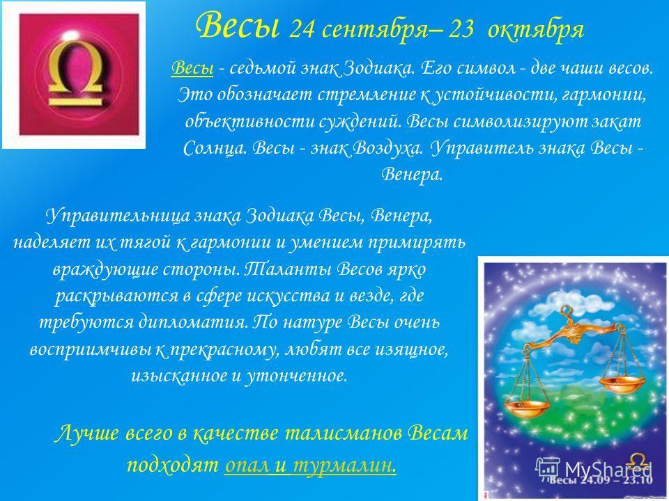 Весы 24 сентября– 23 октября Весы - седьмой знак Зодиака. Его символ - две чаши весов. Это обозначает стремление к устойчивости, гармонии, объективности суждений. Весы символизируют закат Солнца. Весы - знак Воздуха. Управитель знака Весы - Венера. У