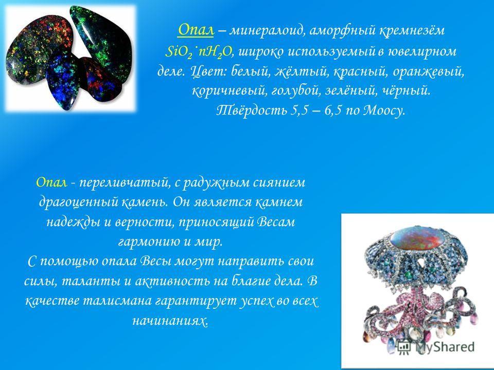 Опал – минералоид, аморфный кремнезём SiO 2 ·nH 2 O, широко используемый в ювелирном деле. Цвет: белый, жёлтый, красный, оранжевый, коричневый, голубой, зелёный, чёрный. Твёрдость 5,5 – 6,5 по Моосу. Опал - переливчатый, с радужным сиянием драгоценны
