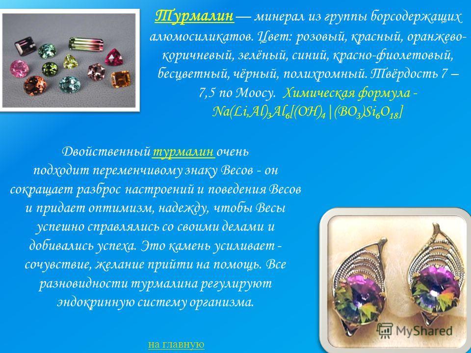 Турмалин минерал из группы борсодержащих алюмосиликатов. Цвет: розовый, красный, оранжево- коричневый, зелёный, синий, красно-фиолетовый, бесцветный, чёрный, полихромный. Твёрдость 7 – 7,5 по Моосу. Химическая формула - Na(Li,Al) 3 Al 6 [(OH) 4 |(BO