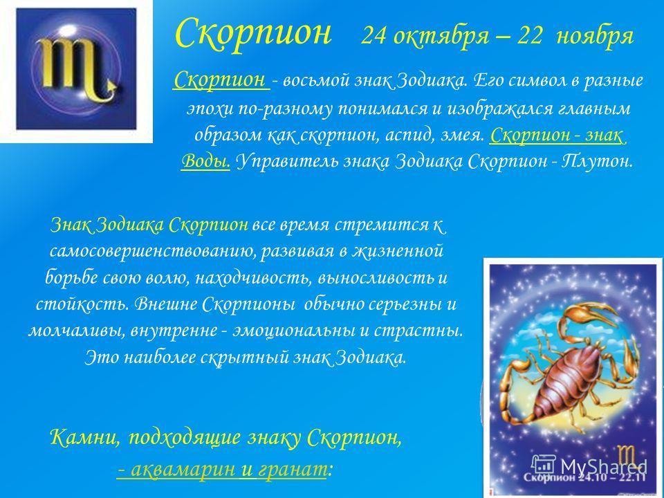 Скорпион 24 октября – 22 ноября Скорпион - восьмой знак Зодиака. Его символ в разные эпохи по-разному понимался и изображался главным образом как скорпион, аспид, змея. Скорпион - знак Воды. Управитель знака Зодиака Скорпион - Плутон. Знак Зодиака Ск