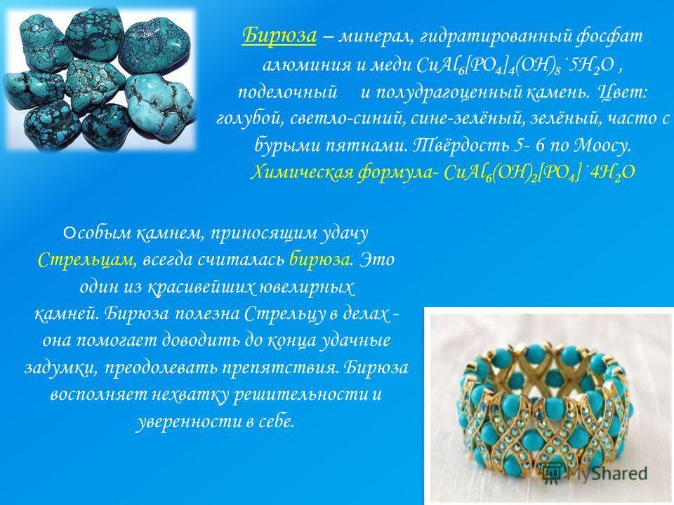 Бирюза – минерал, гидратированный фосфат алюминия и меди CuAl 6 [PO 4 ] 4 (OH) 8 ·5H 2 O, поделочный и полудрагоценный камень. Цвет: голубой, светло-синий, сине-зелёный, зелёный, часто с бурыми пятнами. Твёрдость 5- 6 по Моосу. Химическая формула- Cu