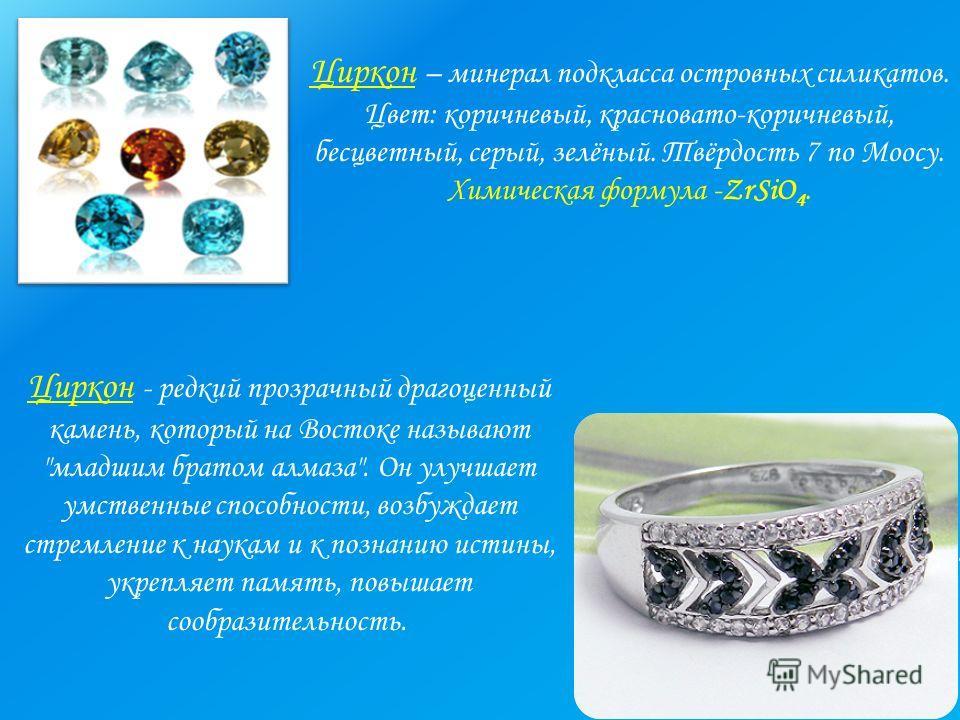 Циркон – минерал подкласса островных силикатов. Цвет: коричневый, красновато-коричневый, бесцветный, серый, зелёный. Твёрдость 7 по Моосу. Химическая формула -ZrSiO 4. Циркон - редкий прозрачный драгоценный камень, который на Востоке называют