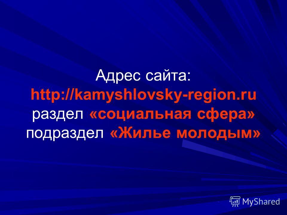 Адрес сайта: http://kamyshlovsky-region.ru раздел «социальная сфера» подраздел «Жилье молодым»