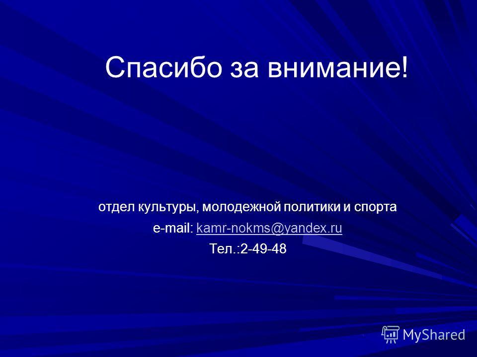 Спасибо за внимание! отдел культуры, молодежной политики и спорта е-mail: kamr-nokms@yandex.rukamr-nokms@yandex.ru Тел.:2-49-48
