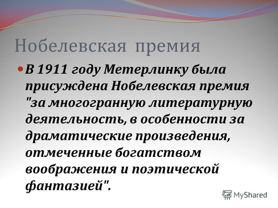 Нобелевская премия В 1911 году Метерлинку была присуждена Нобелевская премия  за многогранную литературную деятельность, в особенности за драматические произведения, отмеченные богатством воображения и поэтической фантазией .