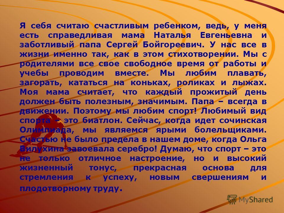 Я себя считаю счастливым ребенком, ведь, у меня есть справедливая мама Наталья Евгеньевна и заботливый папа Сергей Бойгореевич. У нас все в жизни именно так, как в этом стихотворении. Мы с родителями все свое свободное время от работы и учебы проводи