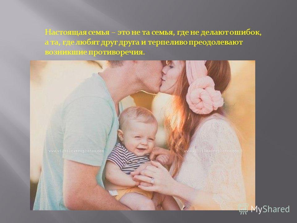 Настоящая семья – это не та семья, где не делают ошибок, а та, где любят друг друга и терпеливо преодолевают возникшие противоречия.