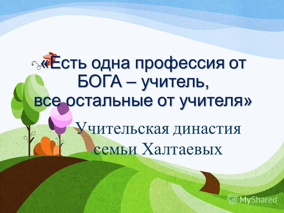 «Есть одна профессия от БОГА – учитель, все остальные от учителя» Учительская династия семьи Халтаевых