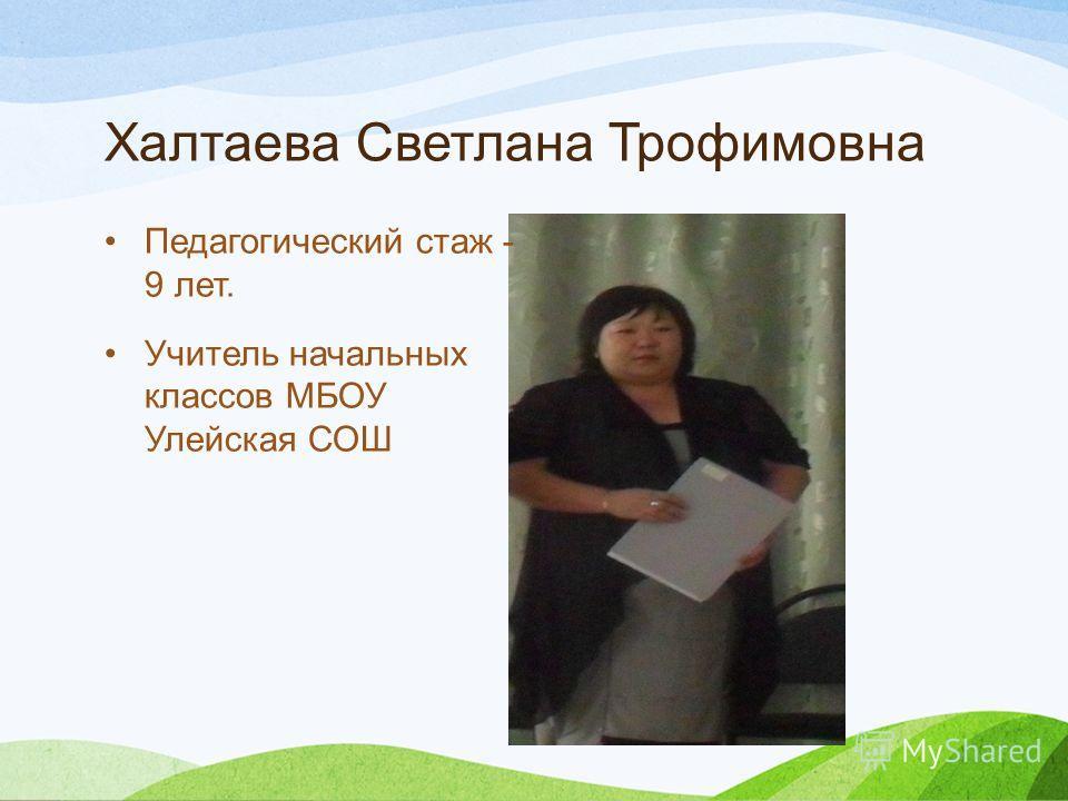 Халтаева Светлана Трофимовна Педагогический стаж - 9 лет. Учитель начальных классов МБОУ Улейская СОШ