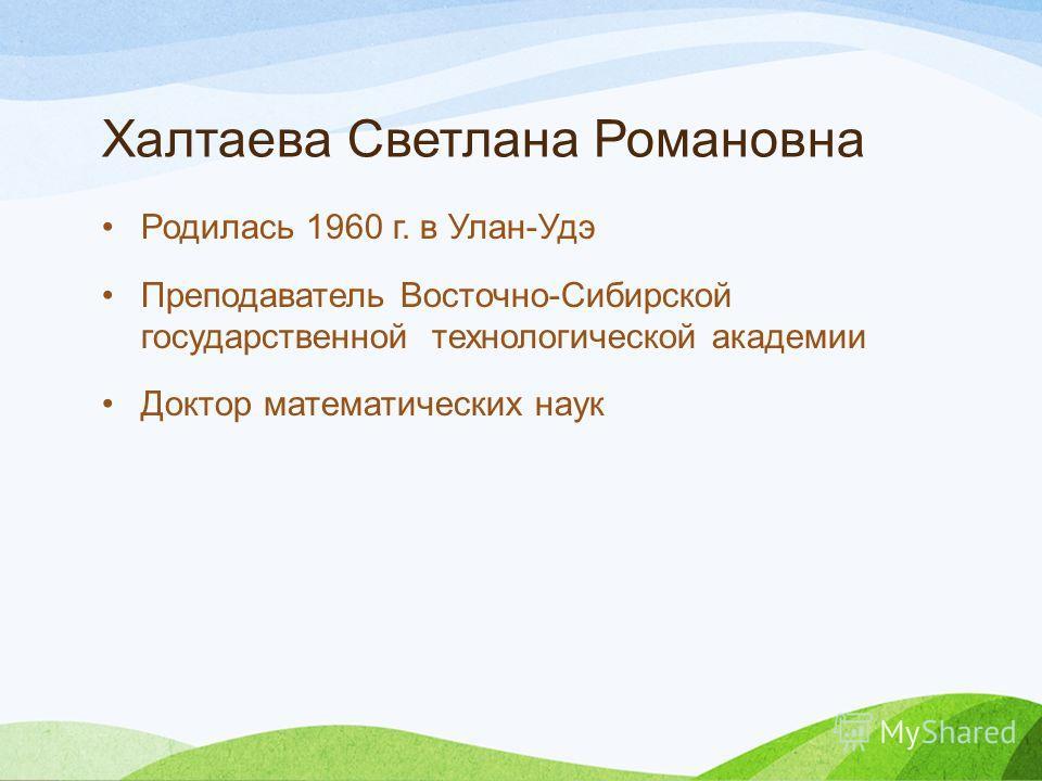 Халтаева Светлана Романовна Родилась 1960 г. в Улан-Удэ Преподаватель Восточно-Сибирской государственной технологической академии Доктор математических наук