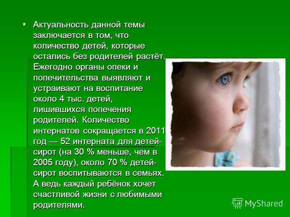 Актуальность данной темы заключается в том, что количество детей, которые остались без родителей растёт. Ежегодно органы опеки и попечительства выявляют и устраивают на воспитание около 4 тыс. детей, лишившихся попечения родителей. Количество интерна