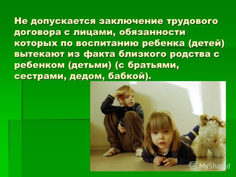 Не допускается заключение трудового договора с лицами, обязанности которых по воспитанию ребенка (детей) вытекают из факта близкого родства с ребенком (детьми) (с братьями, сестрами, дедом, бабкой).