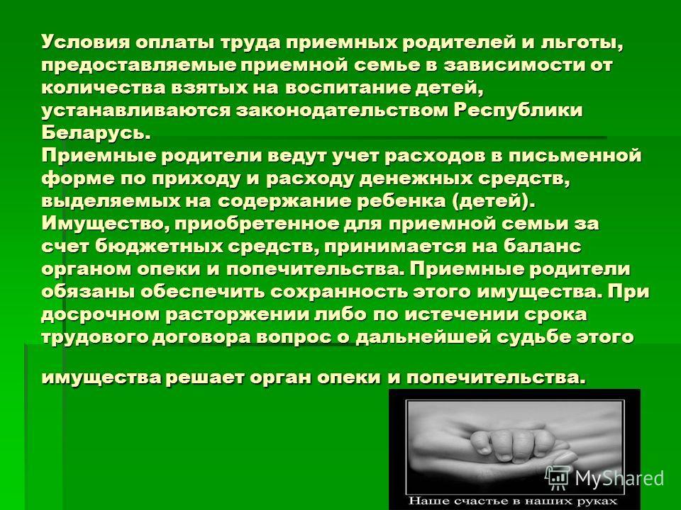 Условия оплаты труда приемных родителей и льготы, предоставляемые приемной семье в зависимости от количества взятых на воспитание детей, устанавливаются законодательством Республики Беларусь. Приемные родители ведут учет расходов в письменной форме п