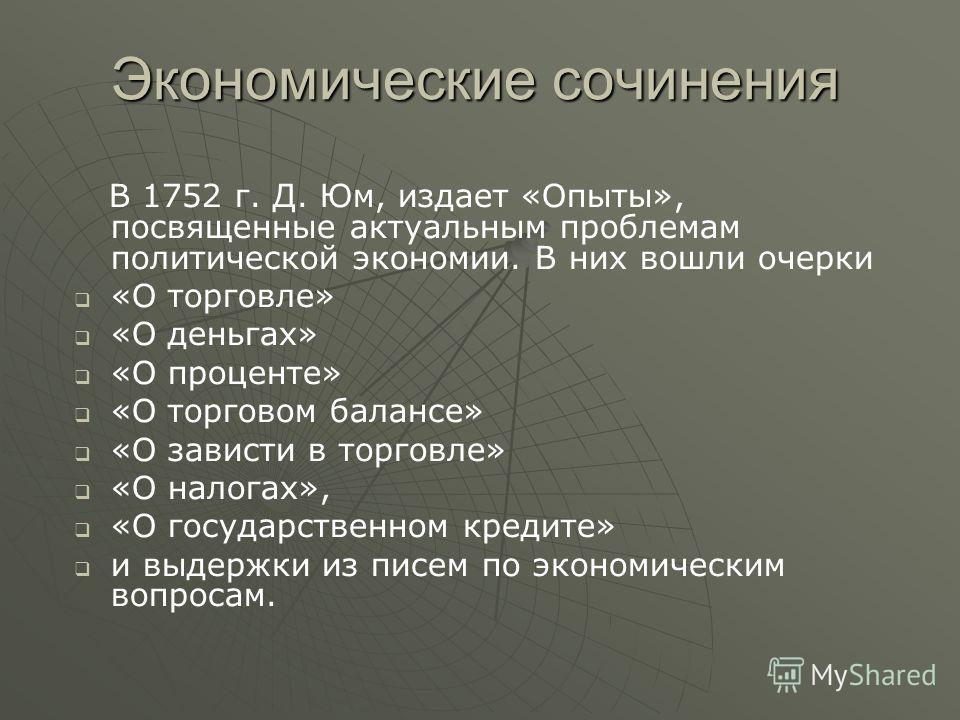 Экономические сочинения В 1752 г. Д. Юм, издает «Опыты», посвященные актуальным проблемам политической экономии. В них вошли очерки «О торговле» «О деньгах» «О проценте» «О торговом балансе» «О зависти в торговле» «О налогах», «О государственном кред