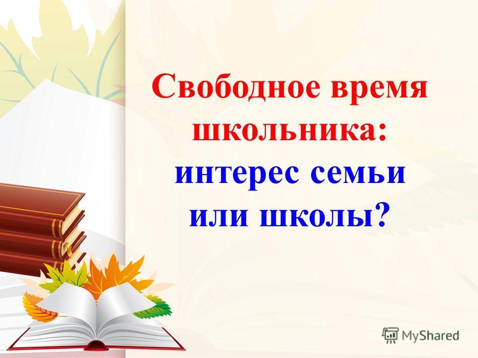Свободное время школьника: интерес семьи или школы?