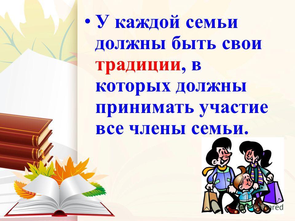 У каждой семьи должны быть свои традиции, в которых должны принимать участие все члены семьи.