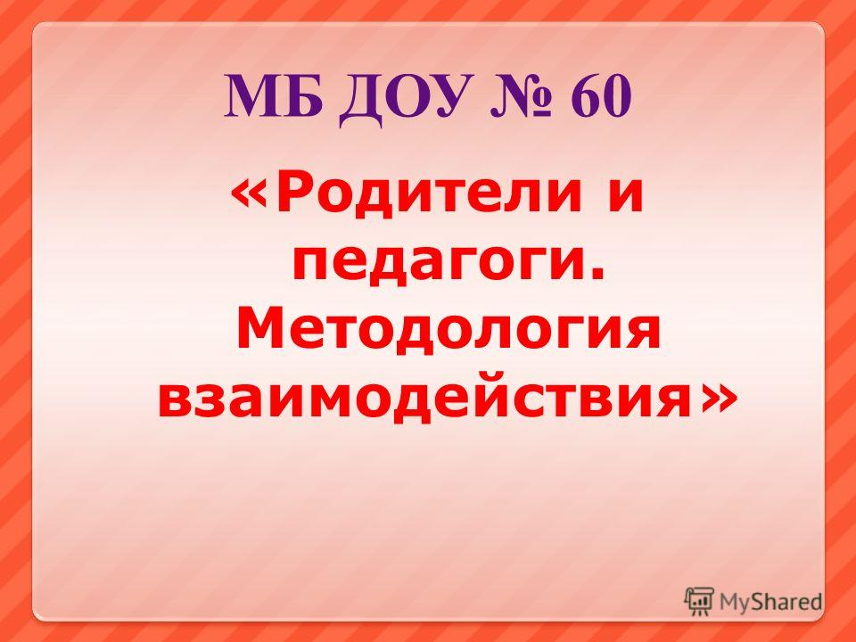 МБ ДОУ 60 «Родители и педагоги. Методология взаимодействия»