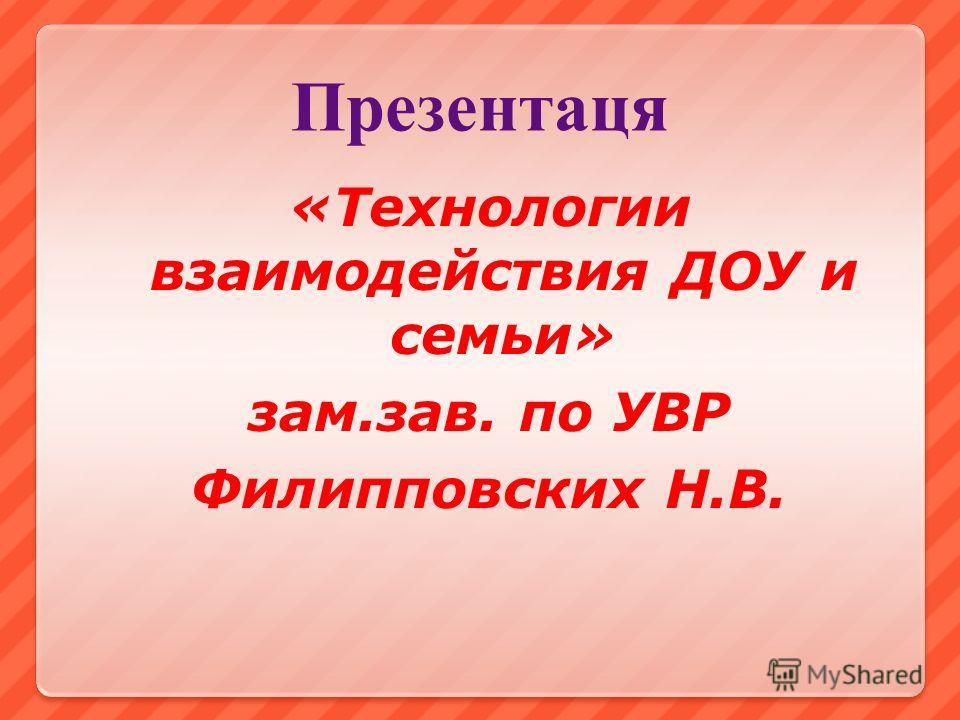 Презентаця «Технологии взаимодействия ДОУ и семьи» зам.зав. по УВР Филипповских Н.В.