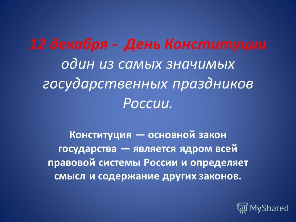 12 декабря - День Конституции один из самых значимых государственных праздников России. Конституция основной закон государства является ядром всей правовой системы России и определяет смысл и содержание других законов.
