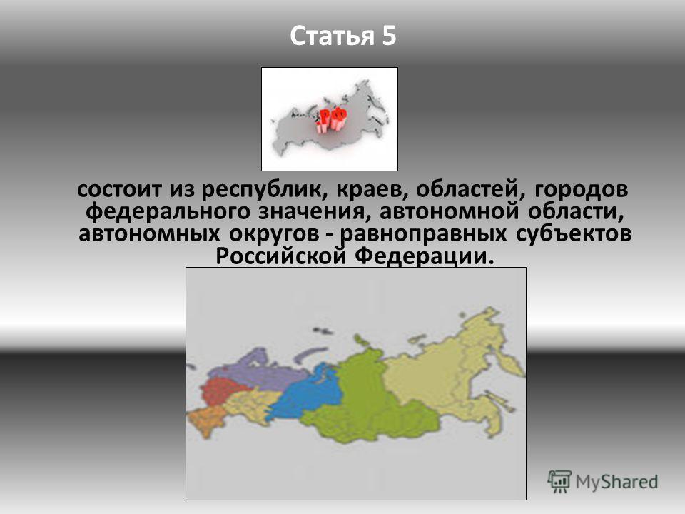 Статья 5 состоит из республик, краев, областей, городов федерального значения, автономной области, автономных округов - равноправных субъектов Российской Федерации.
