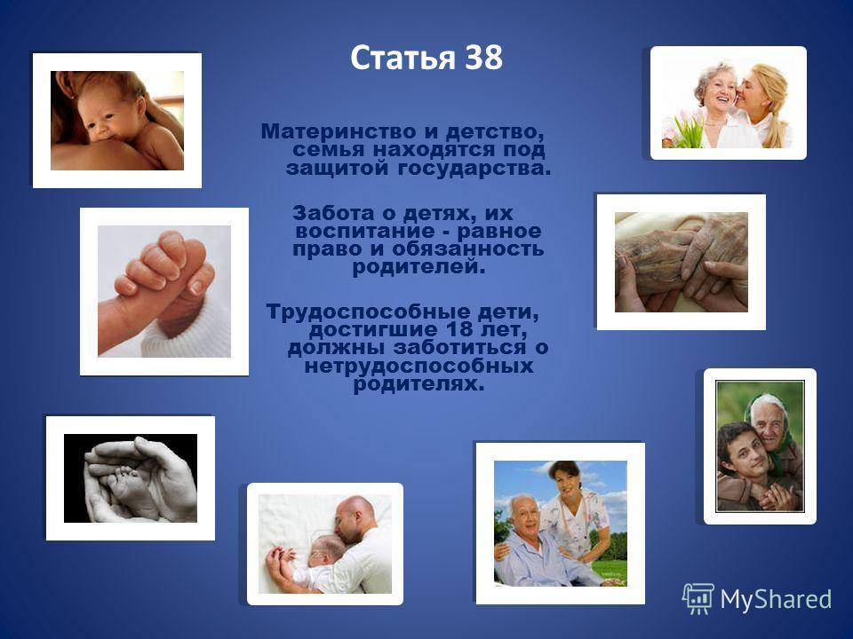 Статья 38 Материнство и детство, семья находятся под защитой государства. Забота о детях, их воспитание - равное право и обязанность родителей. Трудоспособные дети, достигшие 18 лет, должны заботиться о нетрудоспособных родителях.