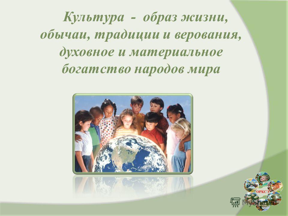 Культура - образ жизни, обычаи, традиции и верования, духовное и материальное богатство народов мира