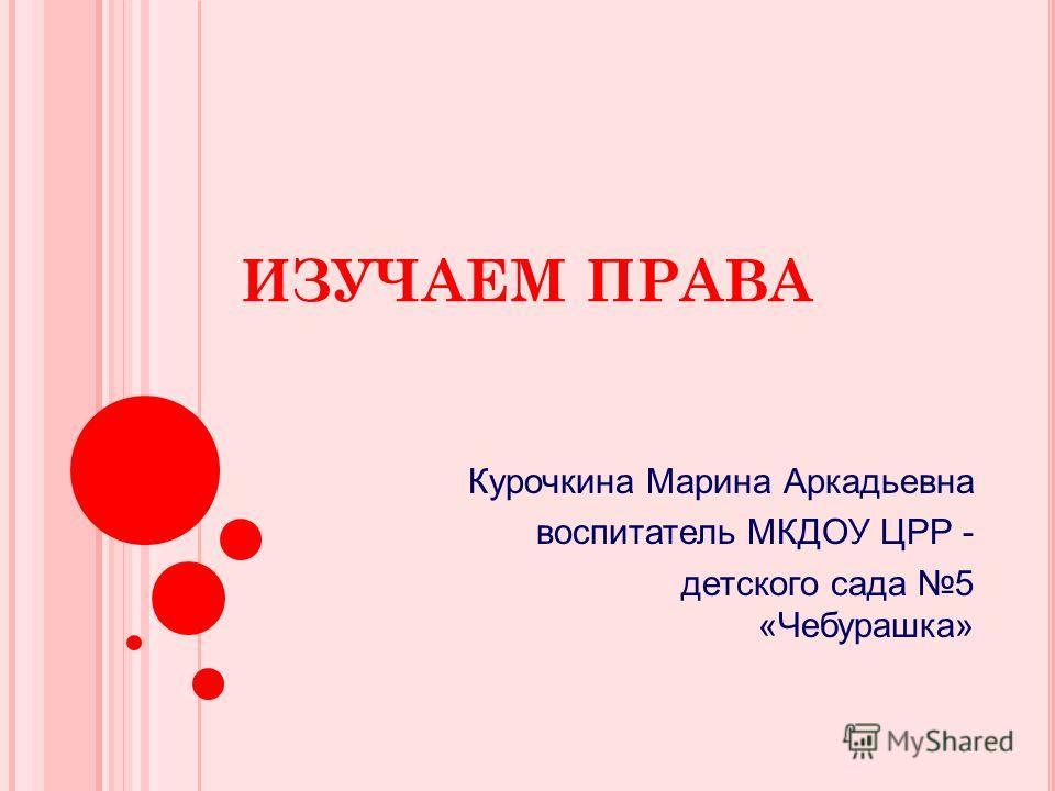 ИЗУЧАЕМ ПРАВА Курочкина Марина Аркадьевна воспитатель МКДОУ ЦРР - детского сада 5 «Чебурашка»