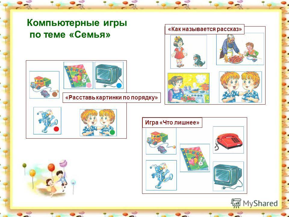 Компьютерные игры по теме «Семья» «Расставь картинки по порядку» «Как называется рассказ» Игра «Что лишнее»