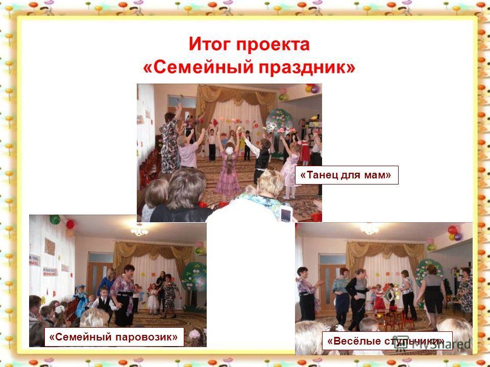 Итог проекта «Семейный праздник» «Семейный паровозик» «Весёлые стульчики» «Танец для мам»