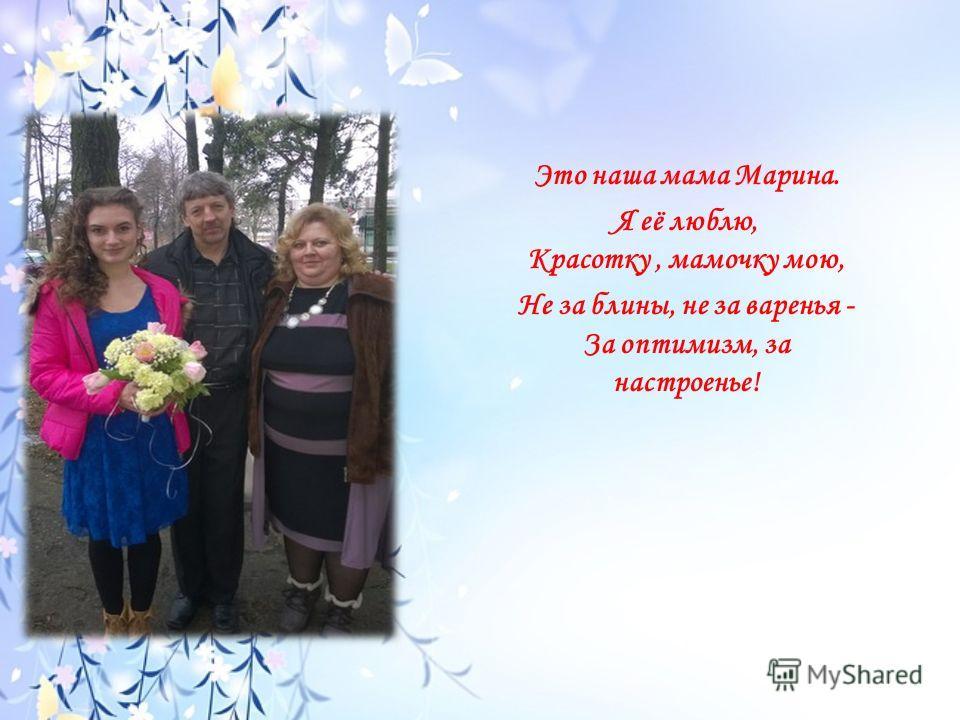 Это наша мама Марина. Я её люблю, Красотку, мамочку мою, Не за блины, не за варенья - За оптимизм, за настроенье!