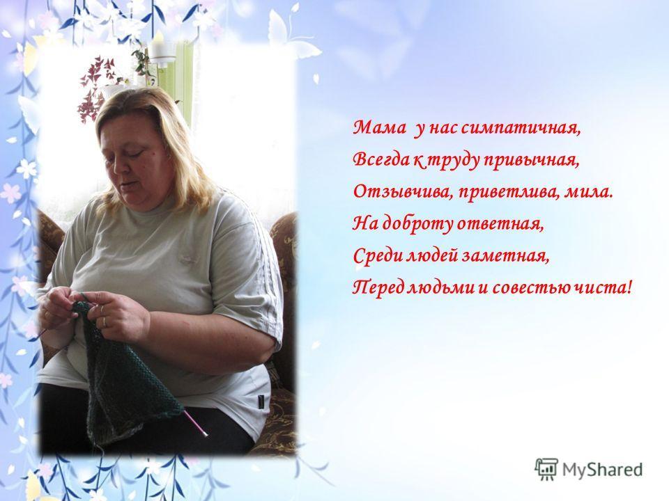 Мама у нас симпатичная, Всегда к труду привычная, Отзывчива, приветлива, мила. На доброту ответная, Среди людей заметная, Перед людьми и совестью чиста!