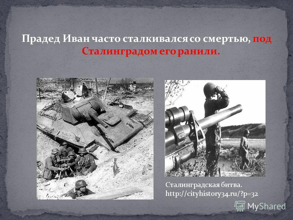 Прадед Иван часто сталкивался со смертью, под Сталинградом его ранили. Сталинградская битва. http://cityhistory34.ru/?p=32