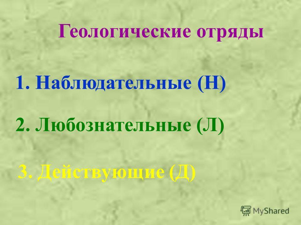 Геологические отряды 2. Любознательные (Л) 1. Наблюдательные (Н) 3. Действующие (Д)
