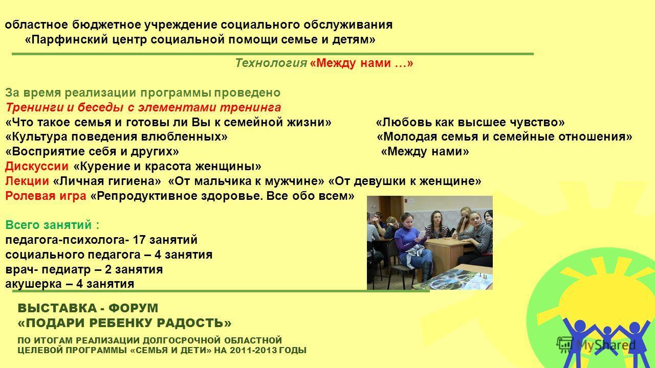 ПО ИТОГАМ РЕАЛИЗАЦИИ ДОЛГОСРОЧНОЙ ОБЛАСТНОЙ ЦЕЛЕВОЙ ПРОГРАММЫ «СЕМЬЯ И ДЕТИ» НА 2011-2013 ГОДЫ ВЫСТАВКА - ФОРУМ «ПОДАРИ РЕБЕНКУ РАДОСТЬ» областное бюджетное учреждение социального обслуживания «Парфинский центр социальной помощи семье и детям» Технол