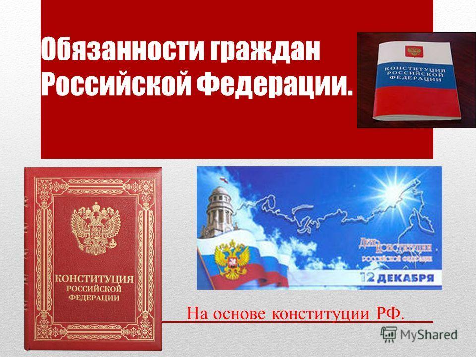 Обязанности граждан Российской Федерации. На основе конституции РФ.