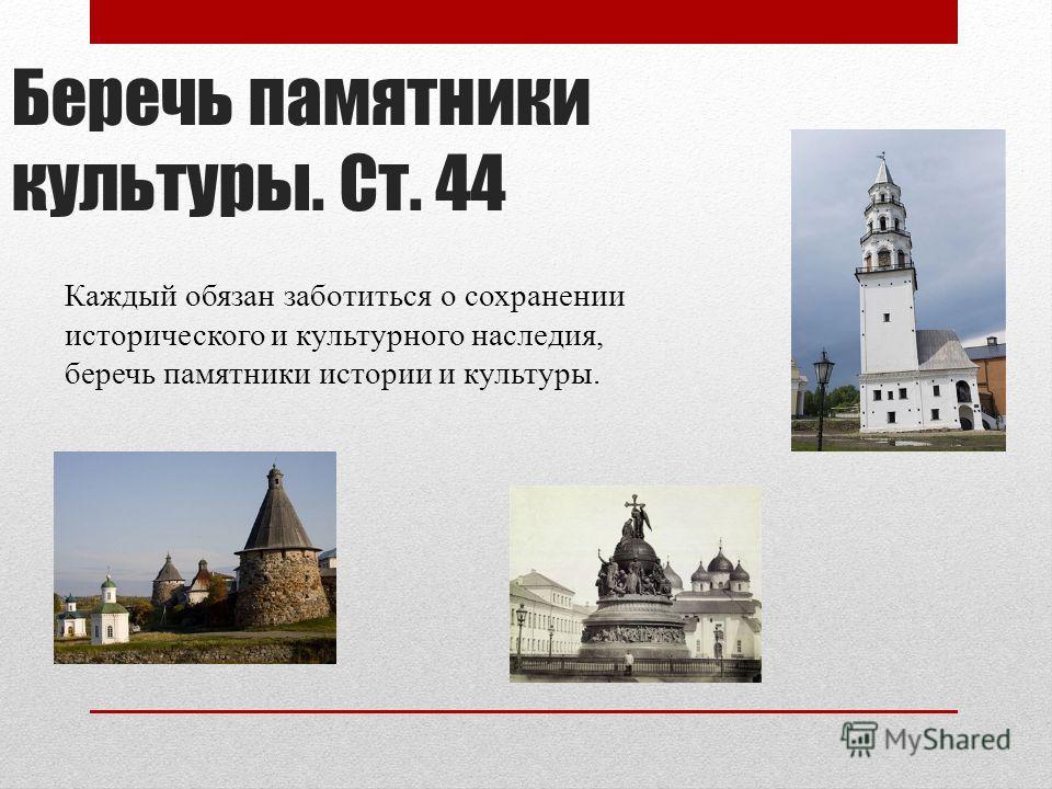 Беречь памятники культуры. Ст. 44 Каждый обязан заботиться о сохранении исторического и культурного наследия, беречь памятники истории и культуры.