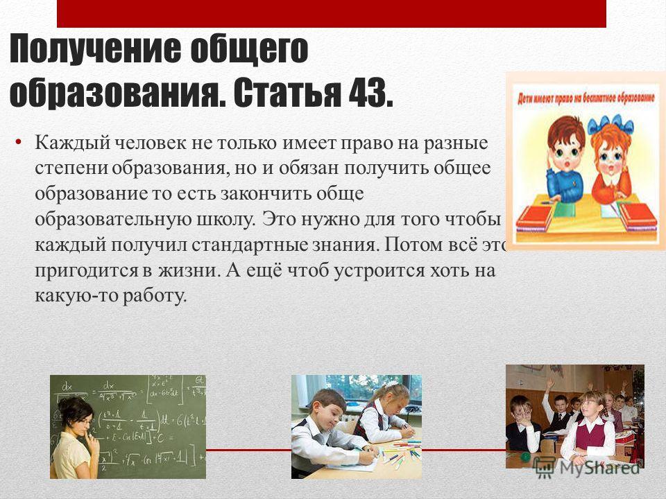 Получение общего образования. Статья 43. Каждый человек не только имеет право на разные степени образования, но и обязан получить общее образование то есть закончить обще образовательную школу. Это нужно для того чтобы каждый получил стандартные знан