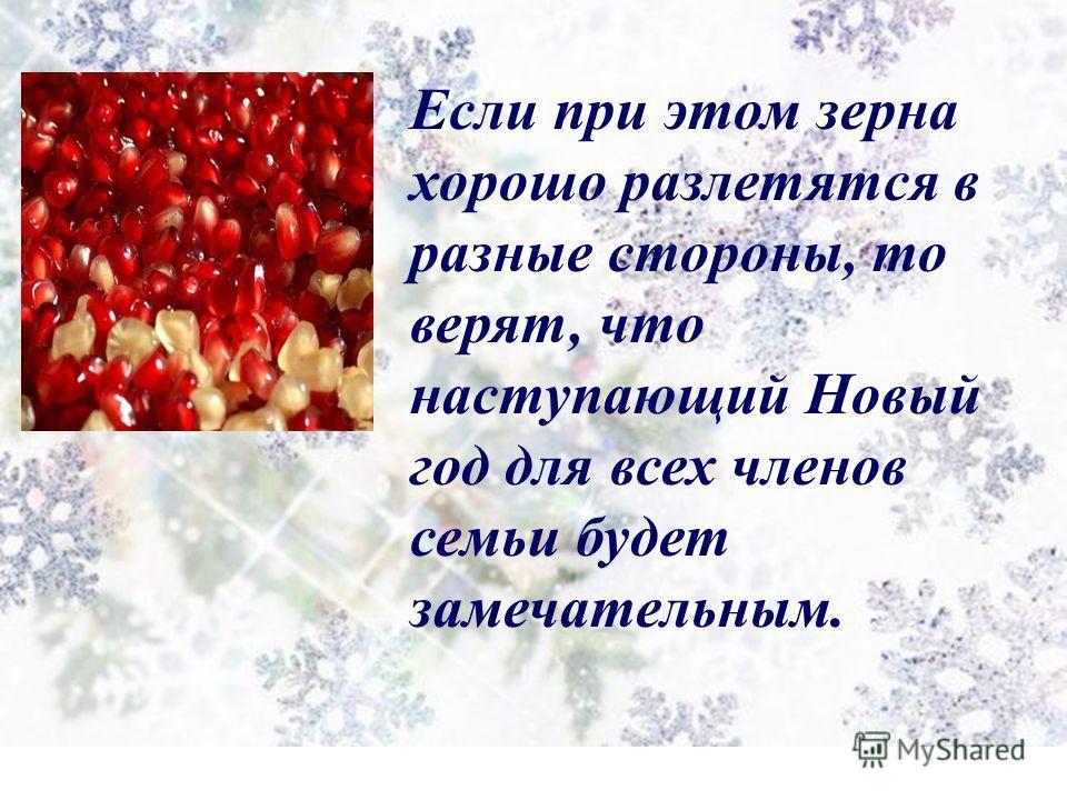 Если при этом зерна хорошо разлетятся в разные стороны, то верят, что наступающий Новый год для всех членов семьи будет замечательным.
