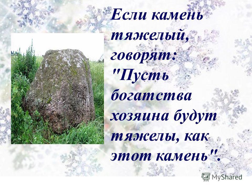 Если камень тяжелый, говорят: Пусть богатства хозяина будут тяжелы, как этот камень.