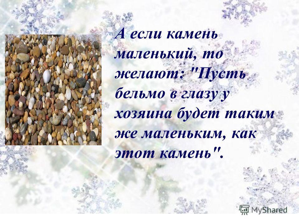 А если камень маленький, то желают: Пусть бельмо в глазу у хозяина будет таким же маленьким, как этот камень.