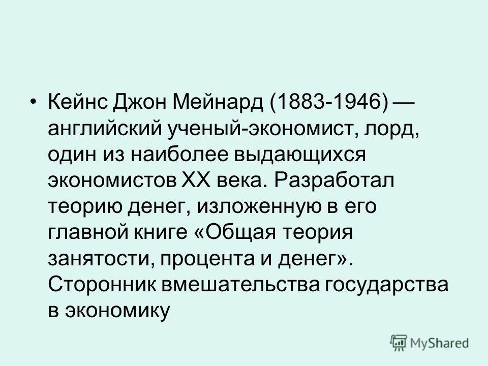 Кейнс Джон Мейнард (1883-1946) английский ученый-экономист, лорд, один из наиболее выдающихся экономистов XX века. Разработал теорию денег, изложенную в его главной книге «Общая теория занятости, процента и денег». Сторонник вмешательства государства