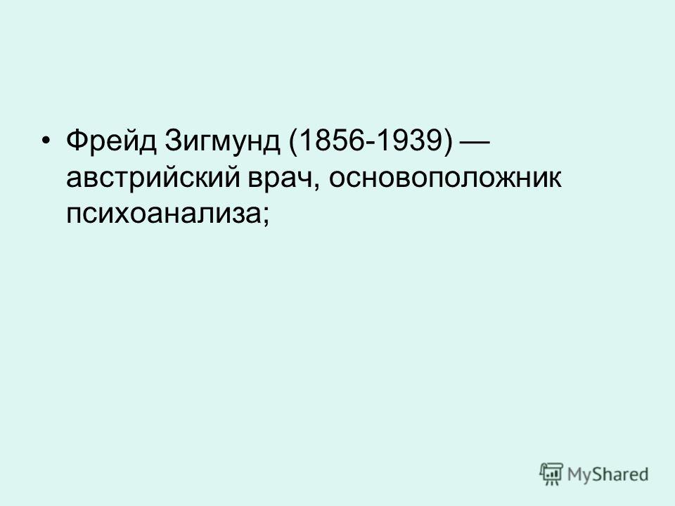 Фрейд Зигмунд (1856-1939) австрийский врач, основоположник психоанализа;