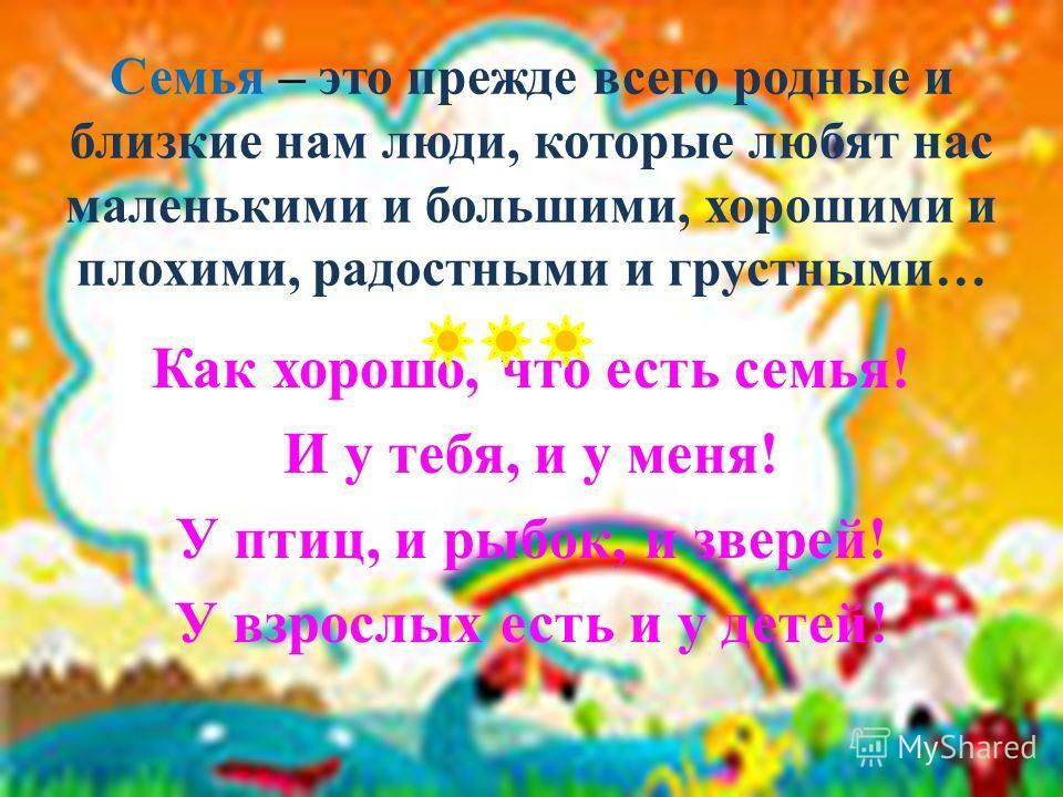 Семья – это прежде всего родные и близкие нам люди, которые любят нас маленькими и большими, хорошими и плохими, радостными и грустными… Как хорошо, что есть семья! И у тебя, и у меня! У птиц, и рыбок, и зверей! У взрослых есть и у детей!