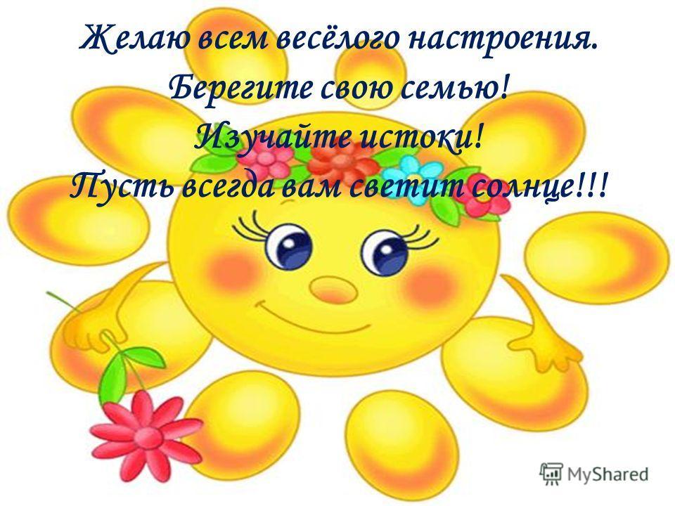 Желаю всем весёлого настроения. Берегите свою семью! Изучайте истоки! Пусть всегда вам светит солнце!!!