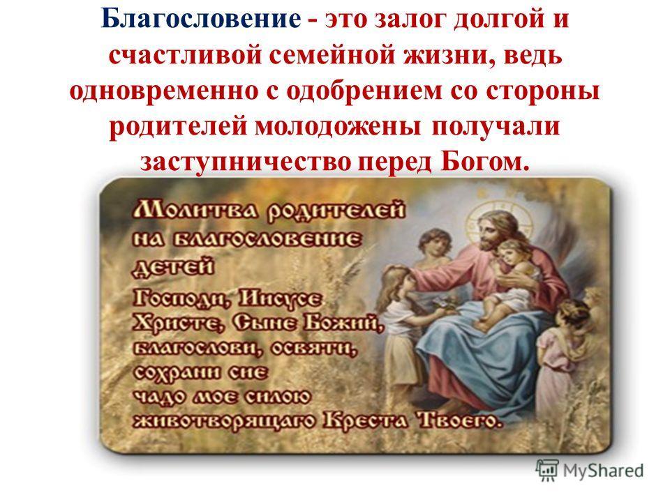 Благословение - это залог долгой и счастливой семейной жизни, ведь одновременно с одобрением со стороны родителей молодожены получали заступничество перед Богом.