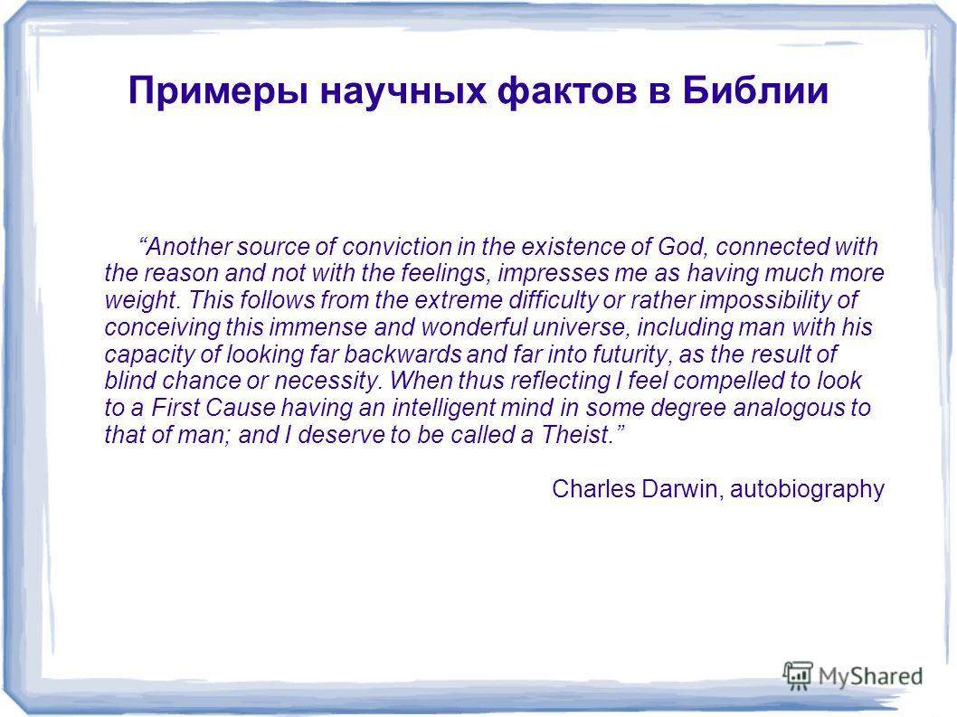 Примеры научных фактов в Библии Another source of conviction in the existence of God, connected with the reason and not with the feelings, impresses me as having much more weight. This follows from the extreme difficulty or rather impossibility of co