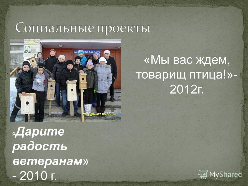 «Мы вас ждем, товарищ птица!»- 2012 г. « Дарите радость ветеранам» - 2010 г.