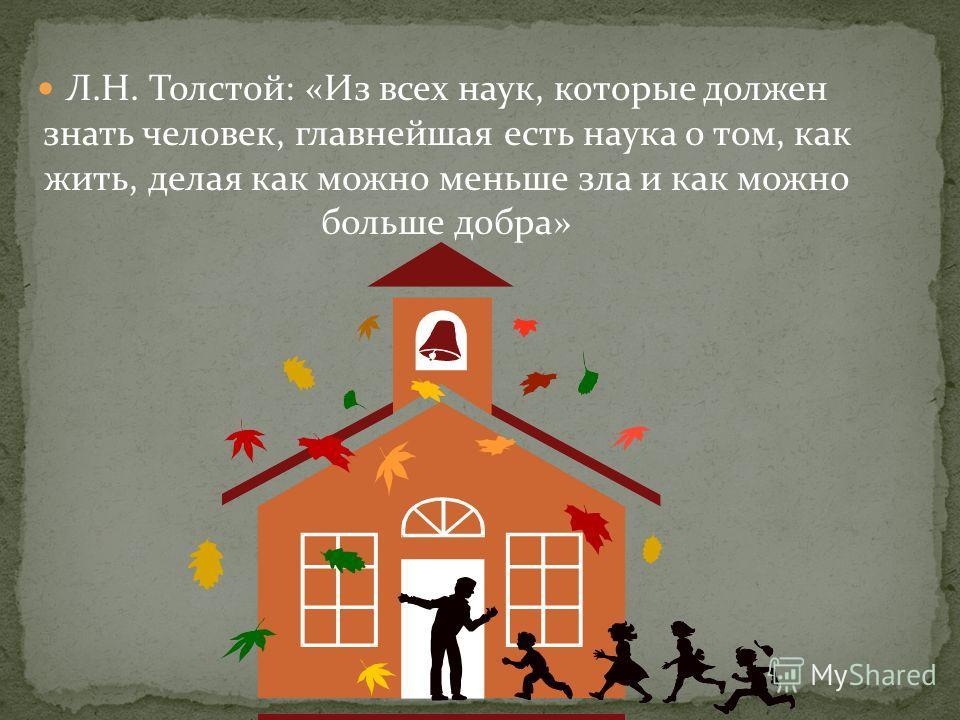 Л.Н. Толстой: «Из всех наук, которые должен знать человек, главнейшая есть наука о том, как жить, делая как можно меньше зла и как можно больше добра»