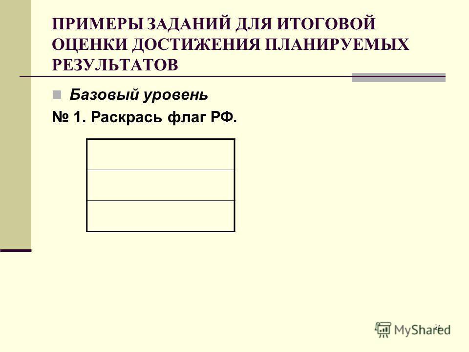 24 ПРИМЕРЫ ЗАДАНИЙ ДЛЯ ИТОГОВОЙ ОЦЕНКИ ДОСТИЖЕНИЯ ПЛАНИРУЕМЫХ РЕЗУЛЬТАТОВ Базовый уровень 1. Раскрась флаг РФ.