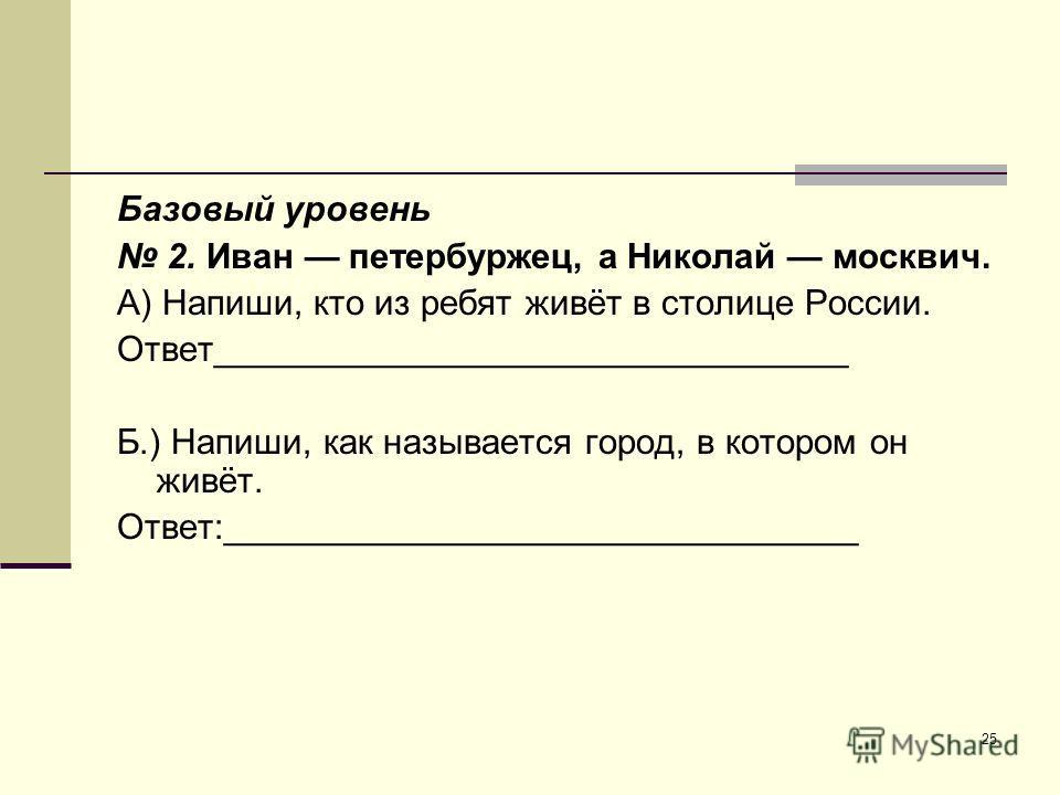 25 Базовый уровень 2. Иван петербуржец, а Николай москвич. А) Напиши, кто из ребят живёт в столице России. Ответ________________________________ Б.) Напиши, как называется город, в котором он живёт. Ответ:________________________________